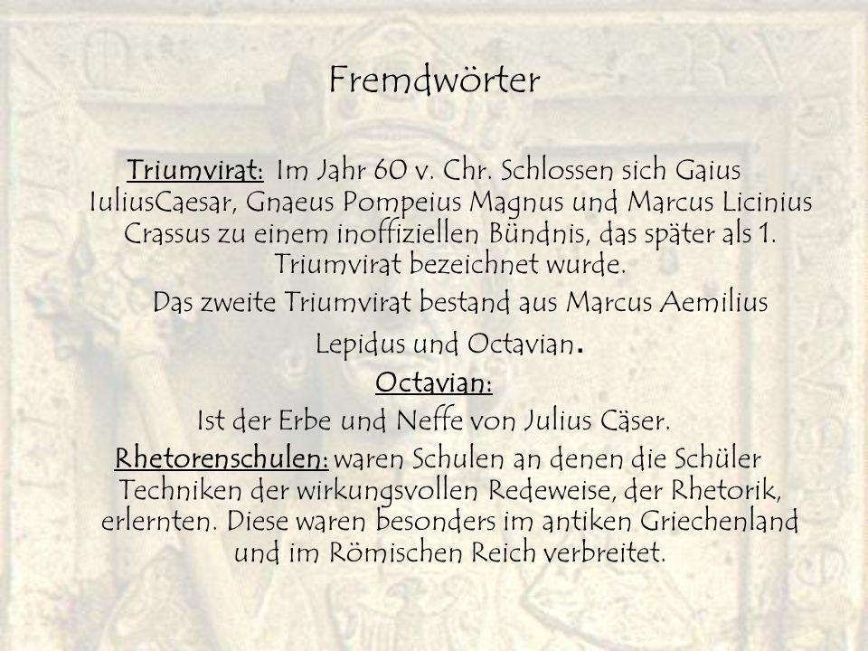 Fremdwörter Triumvirat: Im Jahr 60 v. Chr. Schlossen sich Gaius IuliusCaesar, Gnaeus Pompeius Magnus und Marcus Licinius Crassus zu einem inoffizielle