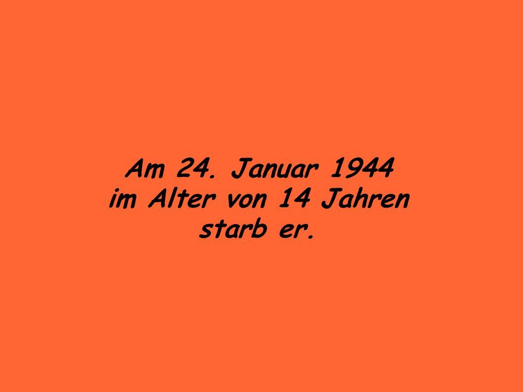 Am 24. Januar 1944 im Alter von 14 Jahren starb er.