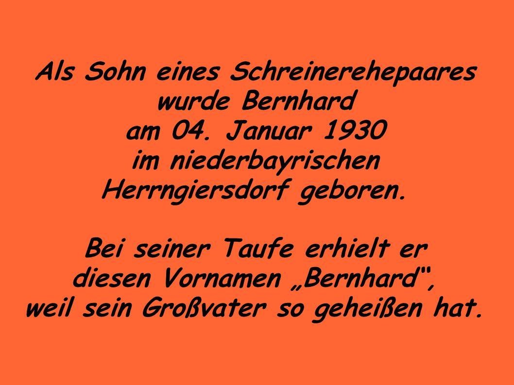 Als Sohn eines Schreinerehepaares wurde Bernhard am 04.