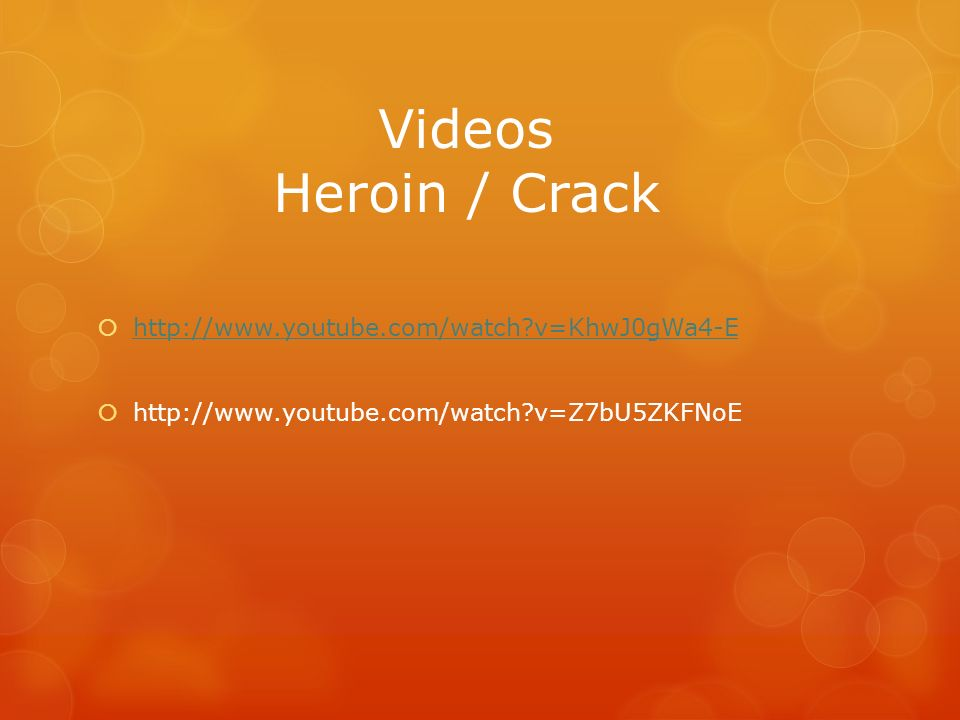 Videos Heroin / Crack http://www.youtube.com/watch?v=KhwJ0gWa4-E http://www.youtube.com/watch?v=Z7bU5ZKFNoE