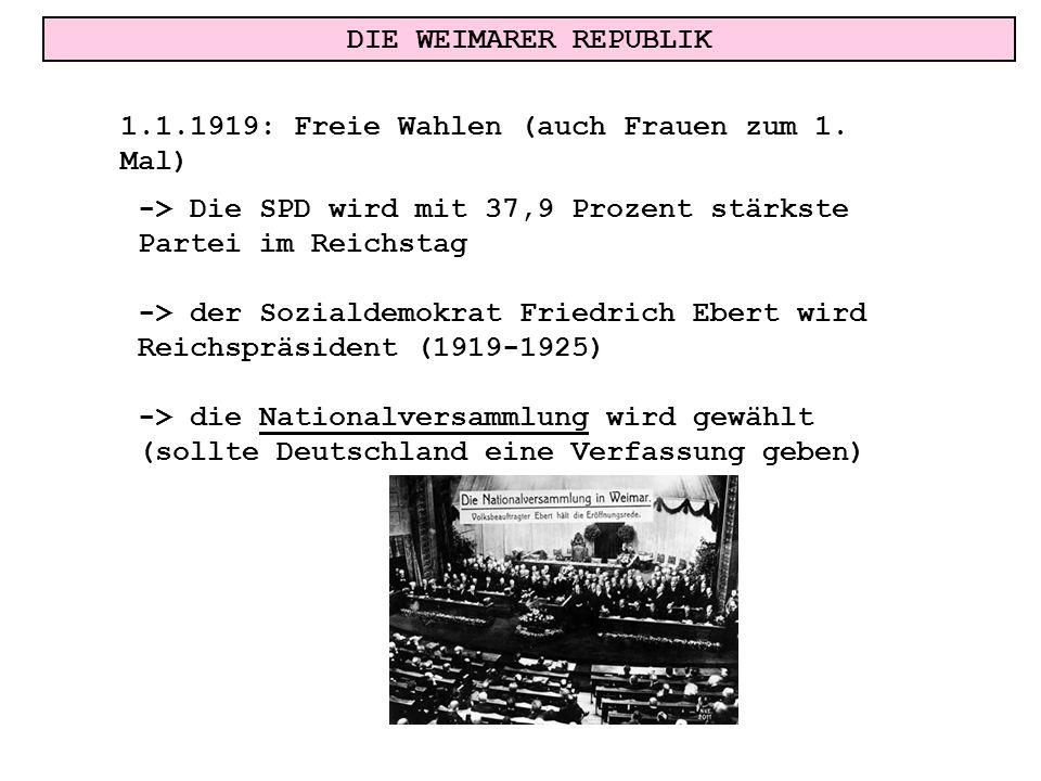 DIE WEIMARER REPUBLIK 1.1.1919: Freie Wahlen (auch Frauen zum 1. Mal) -> Die SPD wird mit 37,9 Prozent stärkste Partei im Reichstag -> der Sozialdemok