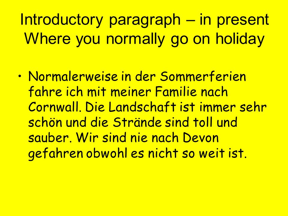 Introductory paragraph – in present Where you normally go on holiday Normalerweise in der Sommerferien fahre ich mit meiner Familie nach Cornwall.