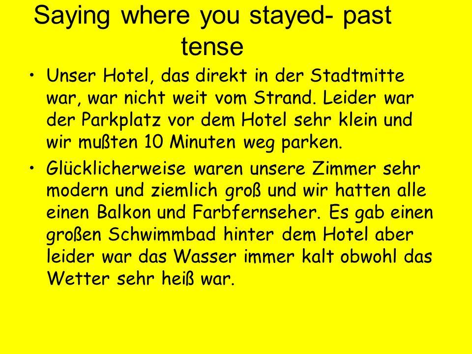 Saying where you stayed- past tense Unser Hotel, das direkt in der Stadtmitte war, war nicht weit vom Strand. Leider war der Parkplatz vor dem Hotel s