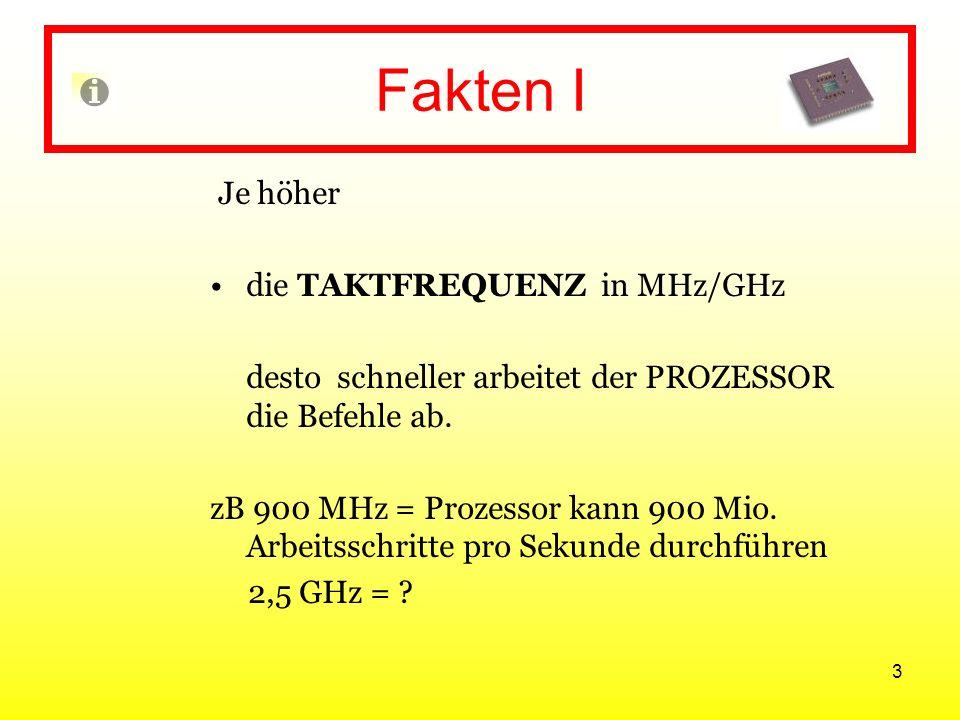 3 Fakten I Je höher die TAKTFREQUENZ in MHz/GHz desto schneller arbeitet der PROZESSOR die Befehle ab. zB 900 MHz = Prozessor kann 900 Mio. Arbeitssch