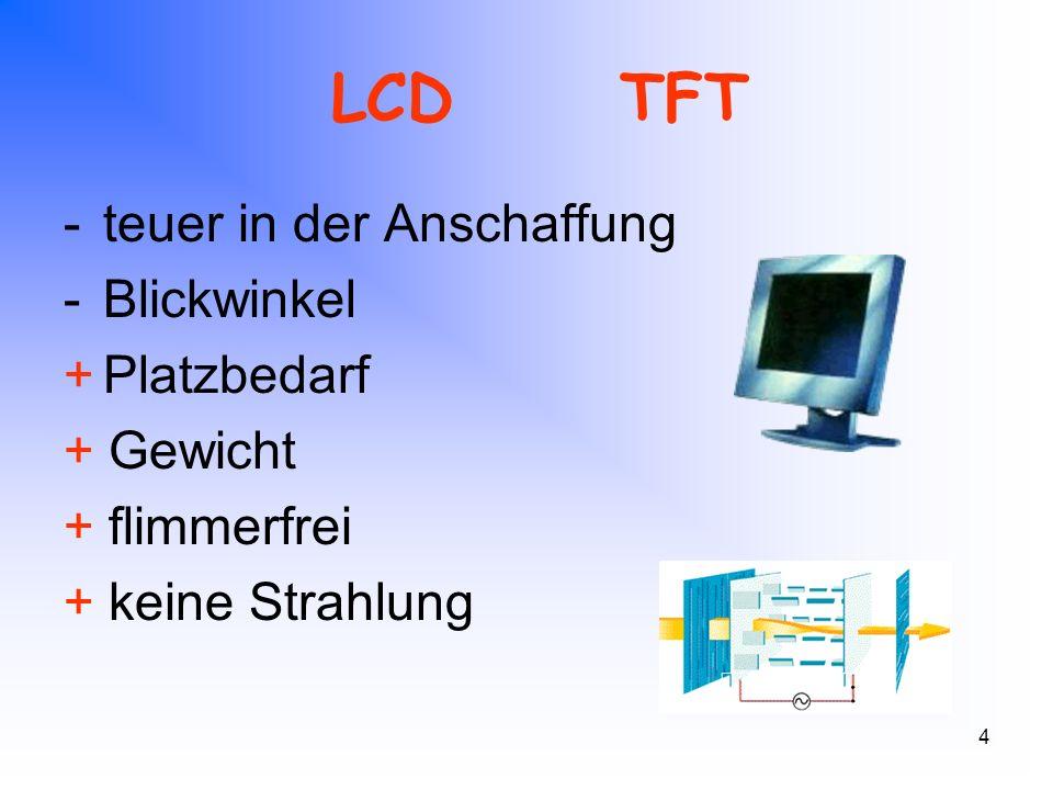 4 LCDTFT -teuer in der Anschaffung -Blickwinkel +Platzbedarf + Gewicht + flimmerfrei + keine Strahlung
