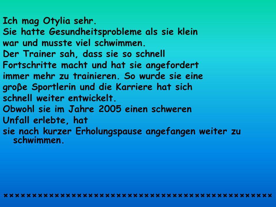 Ich mag Otylia sehr. Sie hatte Gesundheitsprobleme als sie klein war und musste viel schwimmen.