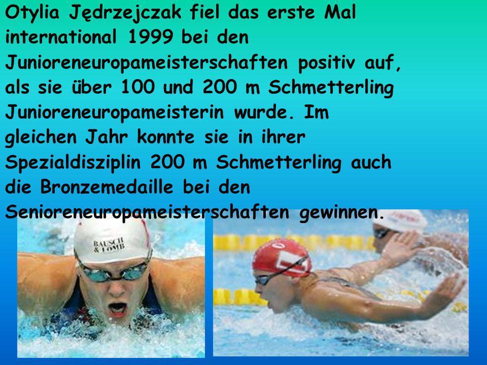 Otylia Jędrzejczak fiel das erste Mal international 1999 bei den Junioreneuropameisterschaften positiv auf, als sie über 100 und 200 m Schmetterling Junioreneuropameisterin wurde.