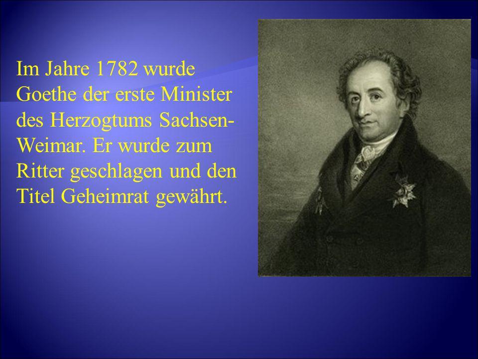 Im Jahre 1782 wurde Goethe der erste Minister des Herzogtums Sachsen- Weimar. Er wurde zum Ritter geschlagen und den Titel Geheimrat gewährt.