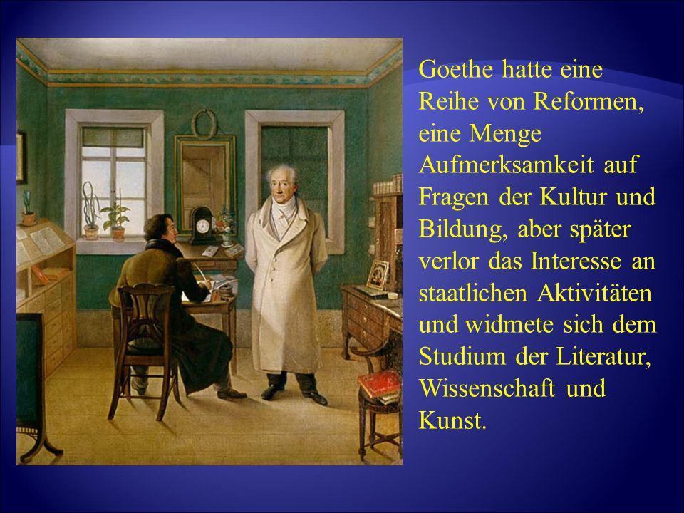 Goethe hatte eine Reihe von Reformen, eine Menge Aufmerksamkeit auf Fragen der Kultur und Bildung, aber später verlor das Interesse an staatlichen Akt