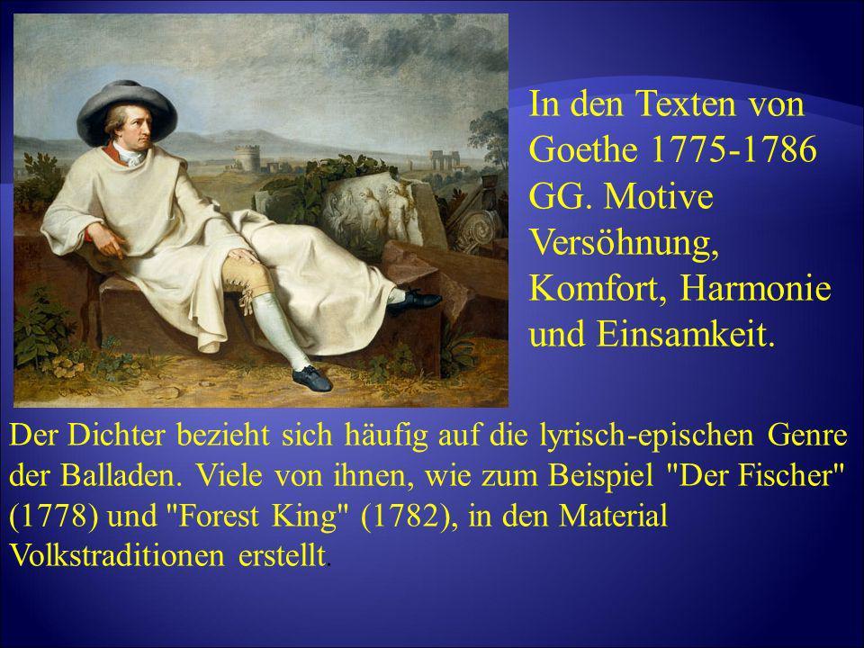 In den Texten von Goethe 1775-1786 GG. Motive Versöhnung, Komfort, Harmonie und Einsamkeit. Der Dichter bezieht sich häufig auf die lyrisch-epischen G