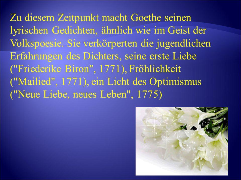 Zu diesem Zeitpunkt macht Goethe seinen lyrischen Gedichten, ähnlich wie im Geist der Volkspoesie. Sie verkörperten die jugendlichen Erfahrungen des D