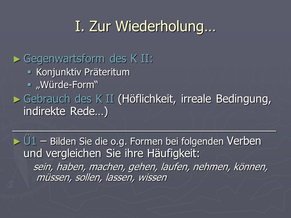 I. Zur Wiederholung… Gegenwartsform des K II: Gegenwartsform des K II: Konjunktiv Präteritum Konjunktiv Präteritum Würde-Form Würde-Form Gebrauch des