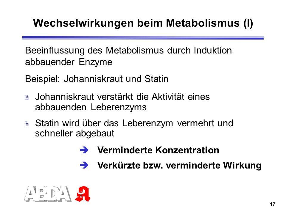 17 Wechselwirkungen beim Metabolismus (I) 2 Johanniskraut verstärkt die Aktivität eines abbauenden Leberenzyms 2 Statin wird über das Leberenzym verme