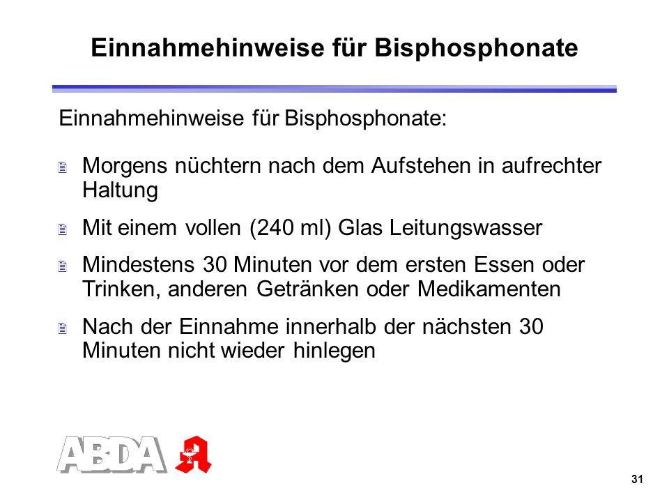 31 Einnahmehinweise für Bisphosphonate Einnahmehinweise für Bisphosphonate: 2 Morgens nüchtern nach dem Aufstehen in aufrechter Haltung 2 Mit einem vo
