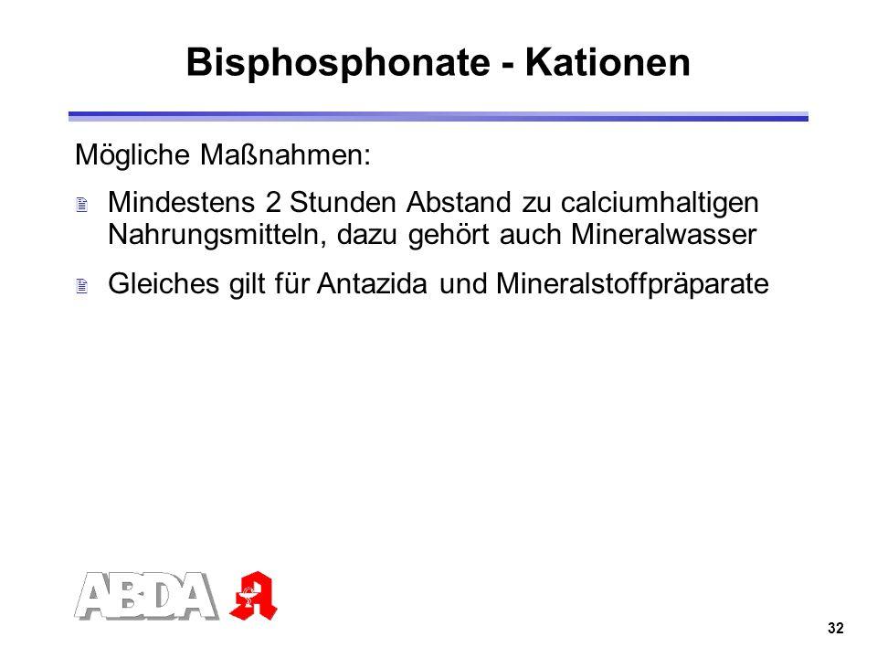 32 Bisphosphonate - Kationen Mögliche Maßnahmen: 2 Mindestens 2 Stunden Abstand zu calciumhaltigen Nahrungsmitteln, dazu gehört auch Mineralwasser 2 G