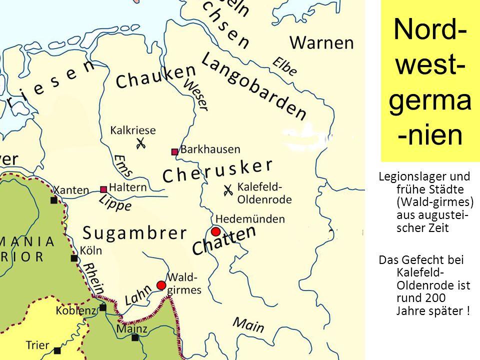 Nord- west- germa -nien Legionslager und frühe Städte (Wald-girmes) aus augustei- scher Zeit Das Gefecht bei Kalefeld- Oldenrode ist rund 200 Jahre sp
