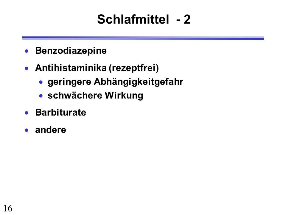 16 Schlafmittel - 2 Benzodiazepine Antihistaminika (rezeptfrei) geringere Abhängigkeitgefahr schwächere Wirkung Barbiturate andere