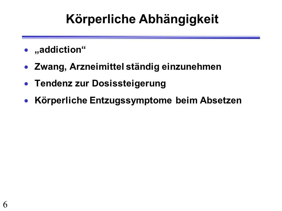6 Körperliche Abhängigkeit addiction Zwang, Arzneimittel ständig einzunehmen Tendenz zur Dosissteigerung Körperliche Entzugssymptome beim Absetzen