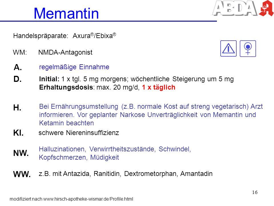 Memantin WM: NMDA-Antagonist A. regelmäßige Einnahme D. Initial: 1 x tgl. 5 mg morgens; wöchentliche Steigerung um 5 mg Erhaltungsdosis: max. 20 mg/d,