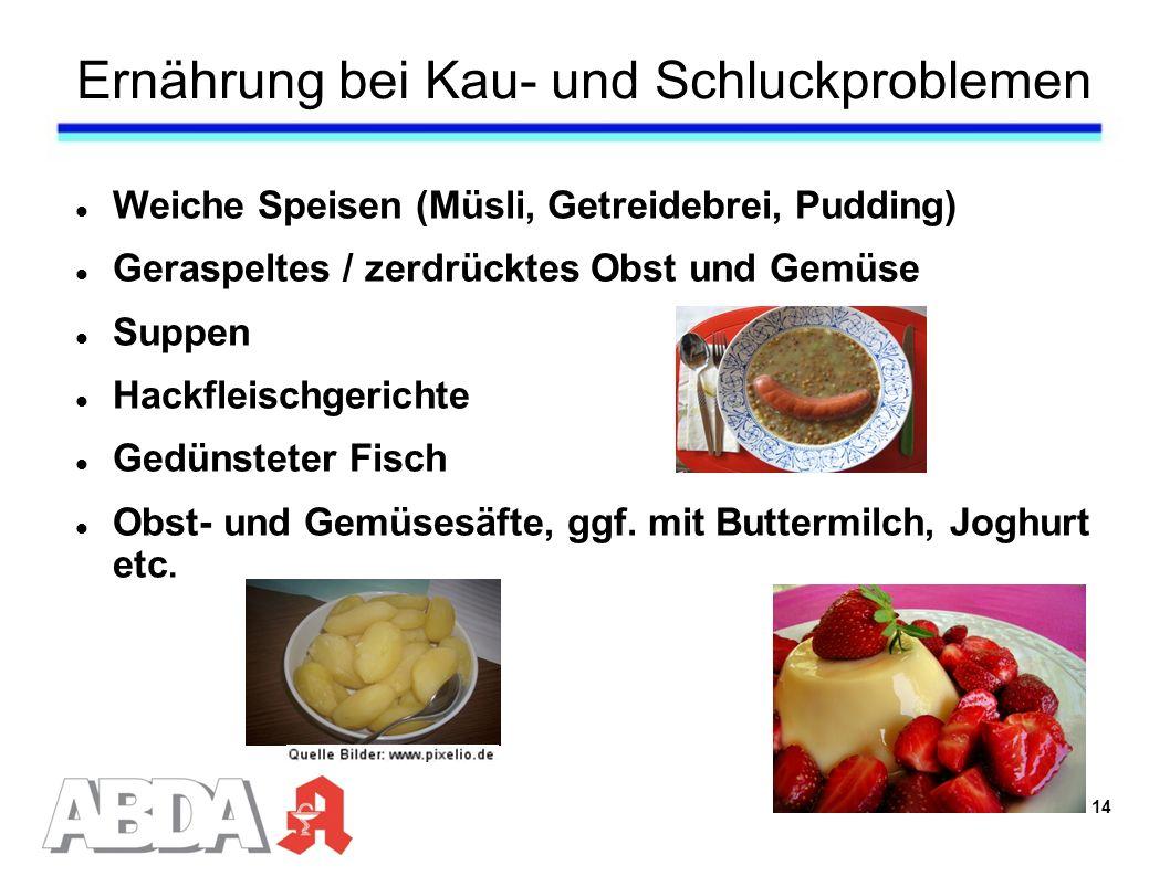 Ernährung bei Kau- und Schluckproblemen Weiche Speisen (Müsli, Getreidebrei, Pudding) Geraspeltes / zerdrücktes Obst und Gemüse Suppen Hackfleischgerichte Gedünsteter Fisch Obst- und Gemüsesäfte, ggf.
