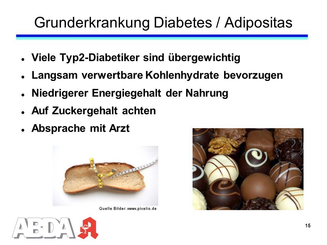 Grunderkrankung Diabetes / Adipositas Viele Typ2-Diabetiker sind übergewichtig Langsam verwertbare Kohlenhydrate bevorzugen Niedrigerer Energiegehalt der Nahrung Auf Zuckergehalt achten Absprache mit Arzt 15