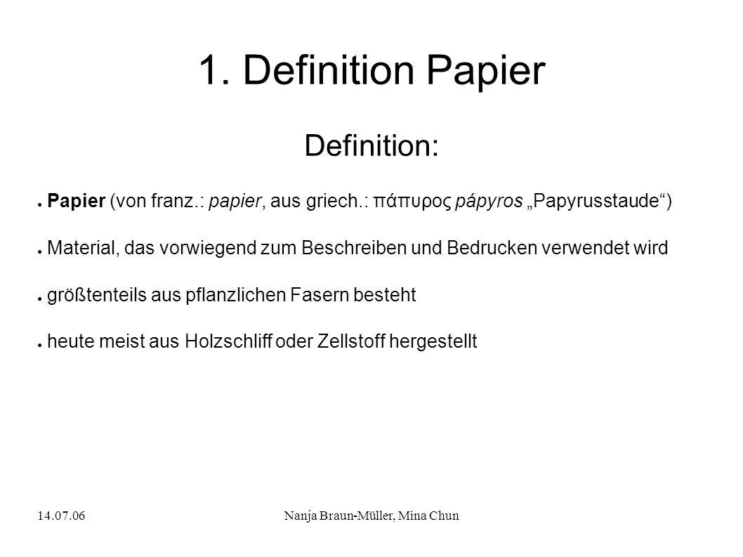 14.07.06Nanja Braun-Müller, Mina Chun 1. Definition Papier Definition: Papier (von franz.: papier, aus griech.: πάπυρος pápyros Papyrusstaude) Materia