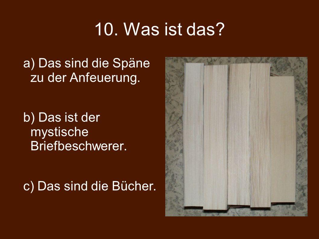 10. Was ist das. a) Das sind die Späne zu der Anfeuerung.