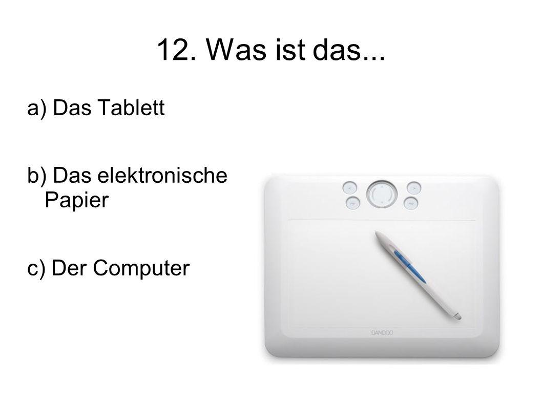 12. Was ist das... a) Das Tablett b) Das elektronische Papier c) Der Computer