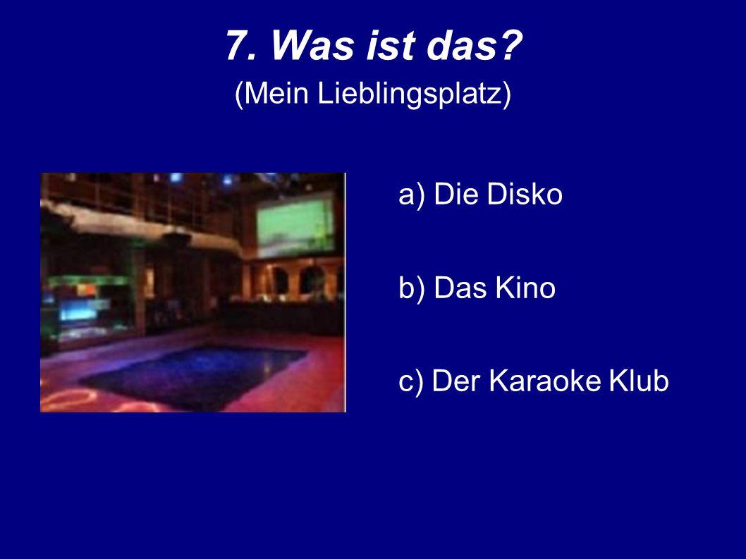 7. Was ist das (Mein Lieblingsplatz) a) Die Disko b) Das Kino c) Der Karaoke Klub