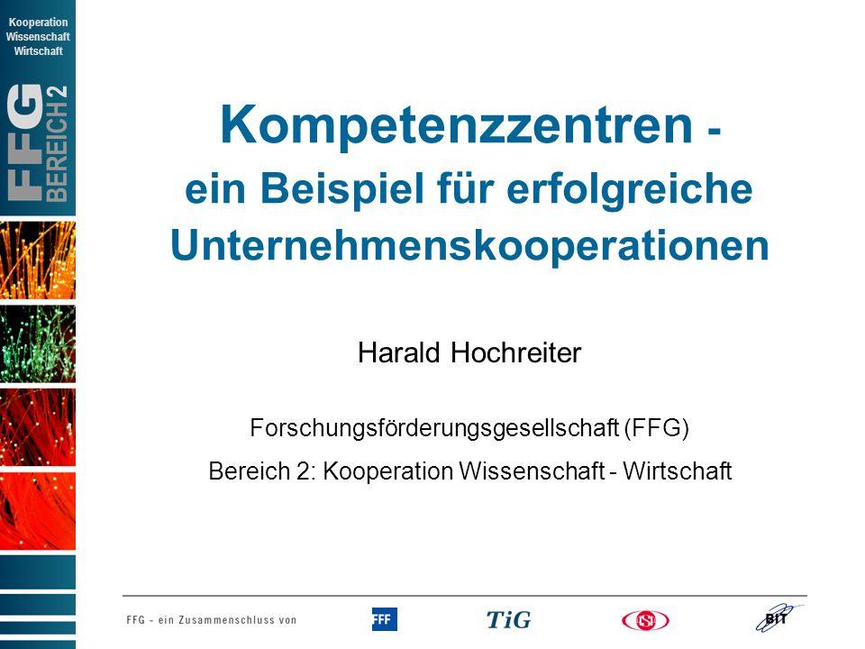 BEREICH 2 Kooperation Wissenschaft Wirtschaft Kompetenzzentren - ein Beispiel für erfolgreiche Unternehmenskooperationen Harald Hochreiter Forschungsförderungsgesellschaft (FFG) Bereich 2: Kooperation Wissenschaft - Wirtschaft