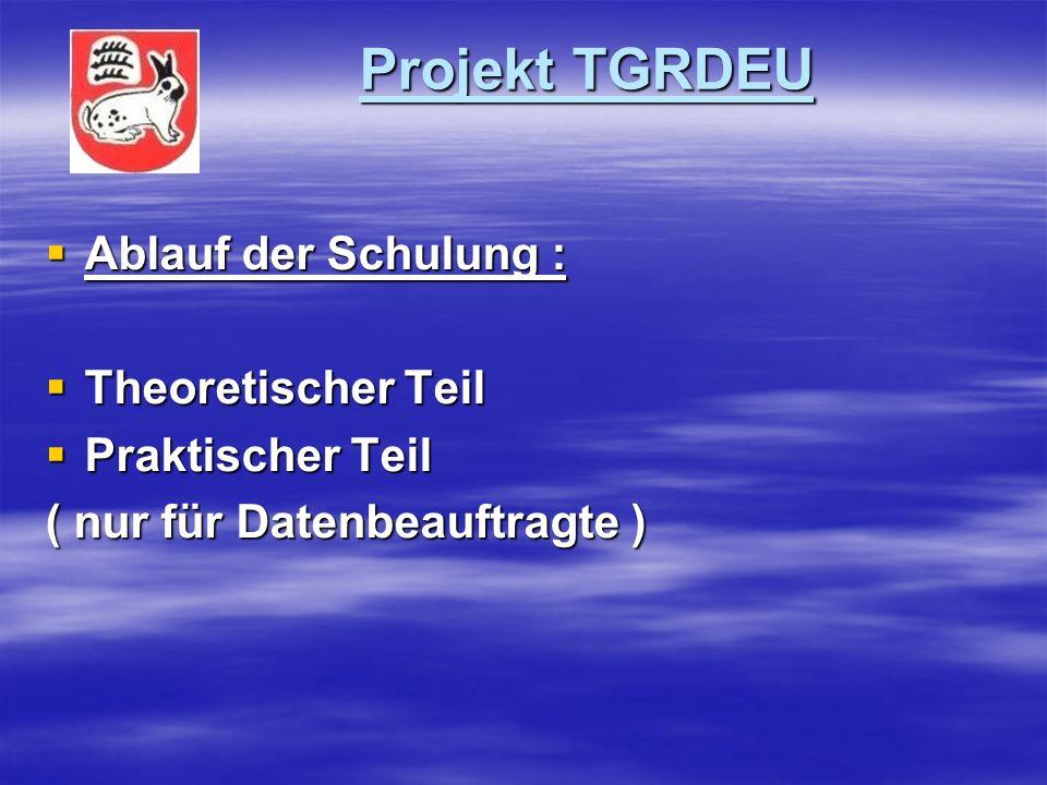 Projekt TGRDEU Projekt TGRDEU Ablauf der Schulung : Ablauf der Schulung : Theoretischer Teil Theoretischer Teil Praktischer Teil Praktischer Teil ( nur für Datenbeauftragte )