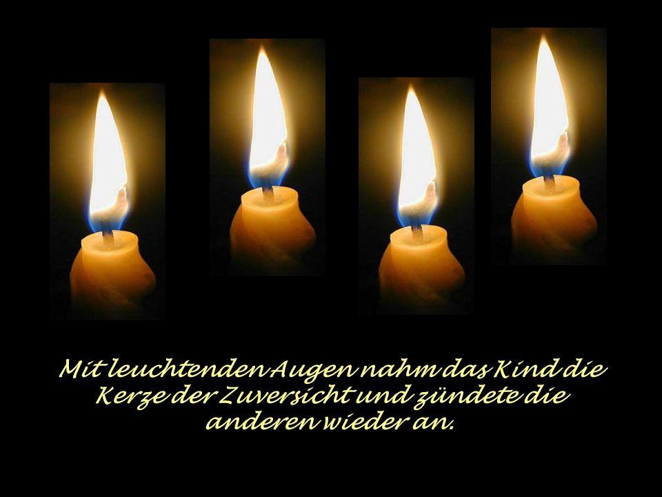 Da sprach die vierte Kerze: Hab keine Angst, solange ich brenne können wir die anderen wieder anzünden. Ich bin die Zuversicht!