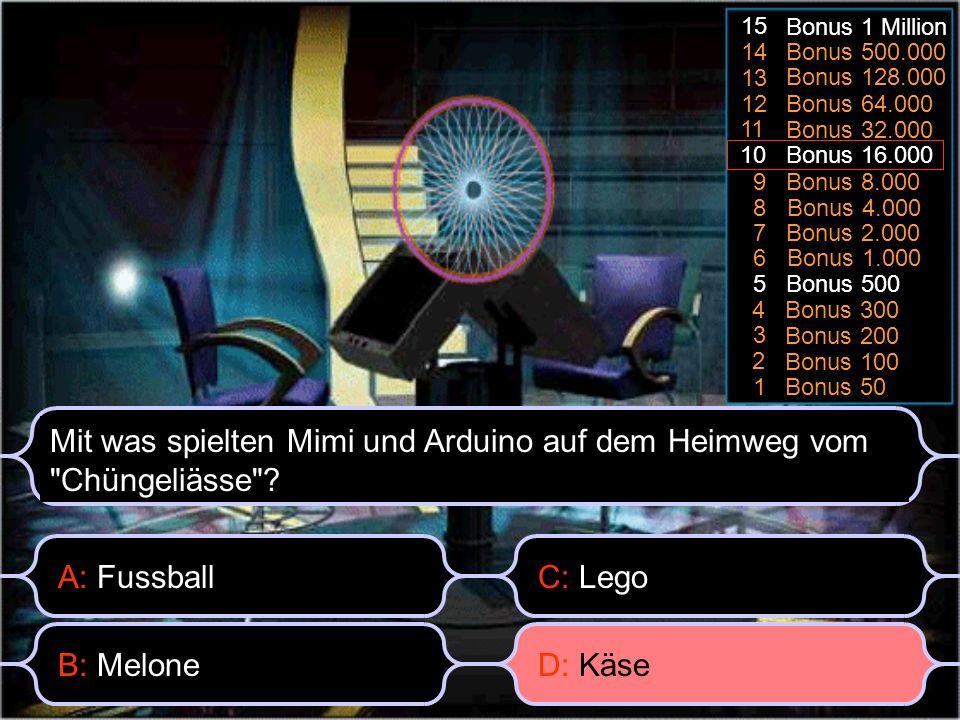 Bonus 50 1 Bonus 100 2 3 Bonus 200 Bonus 3004 Bonus 5005 6 Bonus 1.000 7 Bonus 2.000 8 Bonus 4.000 9 Bonus 8.000 10 Bonus 16.000 11 Bonus 32.000 Bonus 64.000 12 13 Bonus 128.000 14 Bonus 500.000 15 Bonus 1 Million A: Fussball Mit was spielten Mimi und Arduino auf dem Heimweg vom Chüngeliässe .