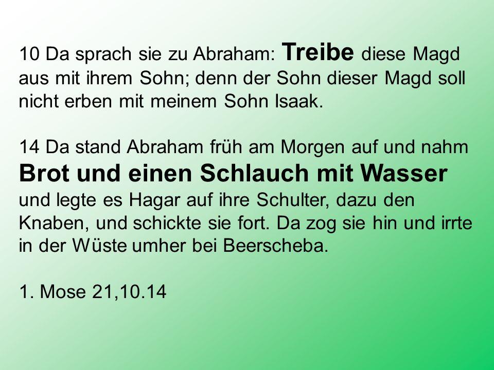 10 Da sprach sie zu Abraham: Treibe diese Magd aus mit ihrem Sohn; denn der Sohn dieser Magd soll nicht erben mit meinem Sohn Isaak. 14 Da stand Abrah