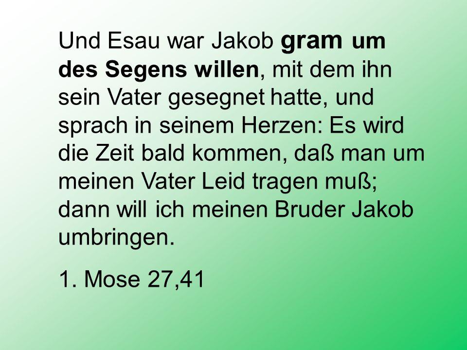 Und Esau war Jakob gram um des Segens willen, mit dem ihn sein Vater gesegnet hatte, und sprach in seinem Herzen: Es wird die Zeit bald kommen, daß ma