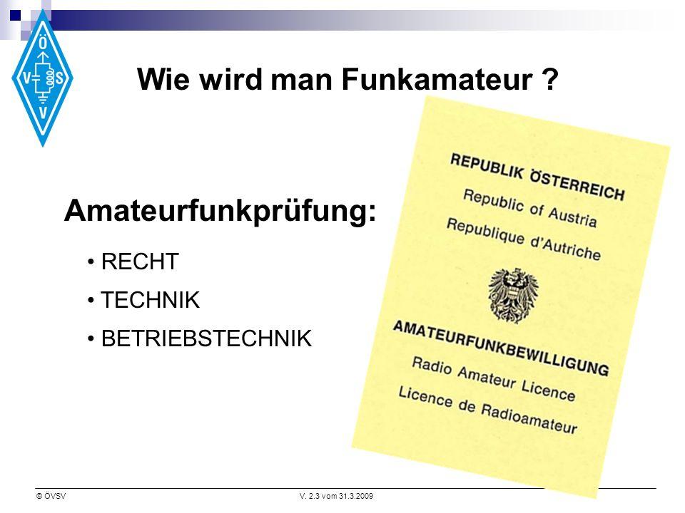 © ÖVSVV. 2.3 vom 31.3.2009 Wie wird man Funkamateur ? Amateurfunkprüfung: RECHT TECHNIK BETRIEBSTECHNIK