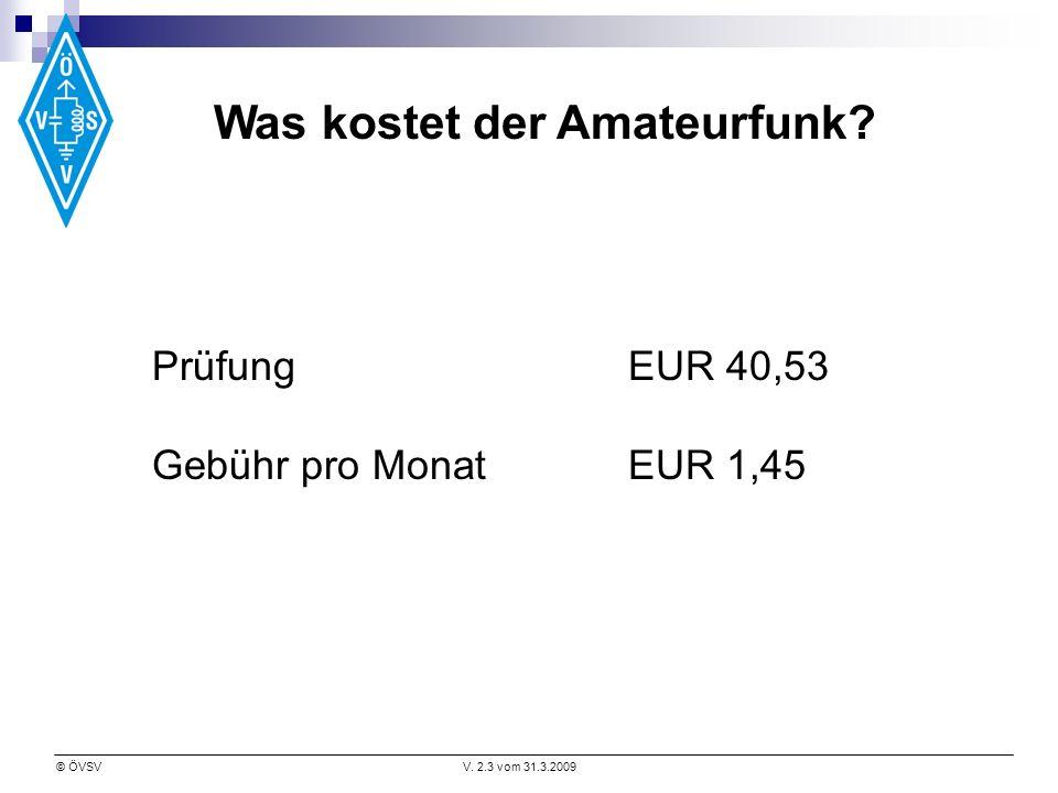 © ÖVSVV. 2.3 vom 31.3.2009 Was kostet der Amateurfunk? Prüfung EUR 40,53 Gebühr pro MonatEUR 1,45