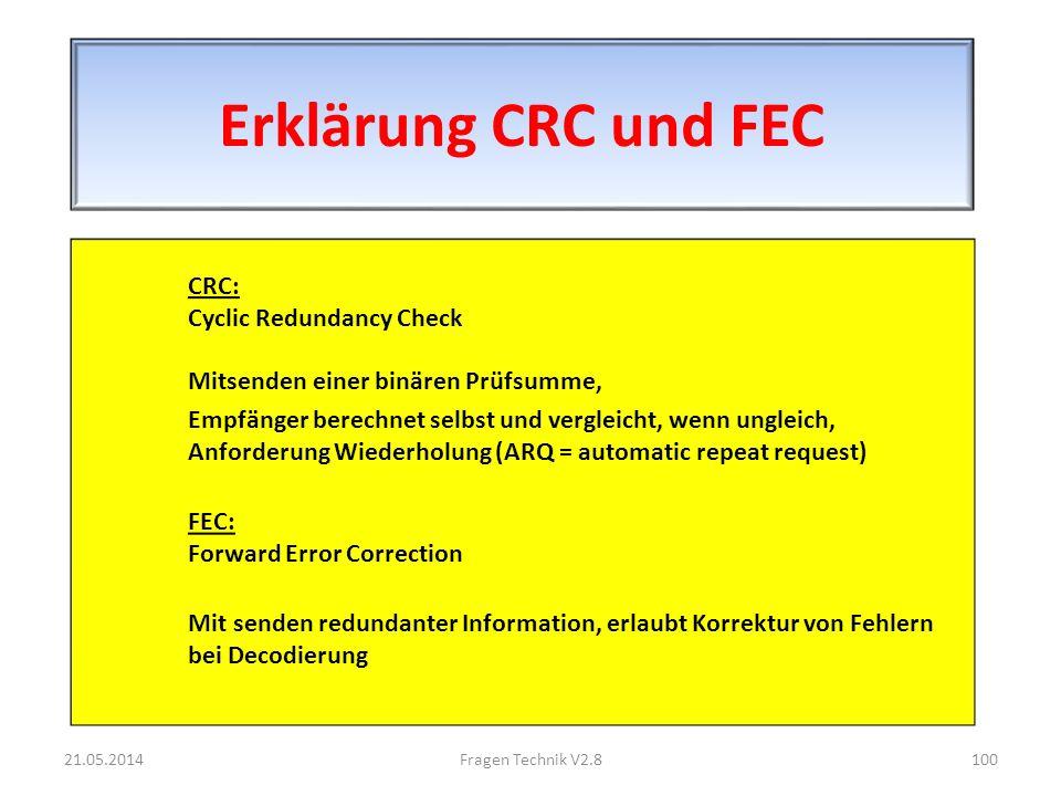 Erklärung CRC und FEC CRC: Cyclic Redundancy Check Mitsenden einer binären Prüfsumme, Empfänger berechnet selbst und vergleicht, wenn ungleich, Anforderung Wiederholung (ARQ = automatic repeat request) FEC: Forward Error Correction Mit senden redundanter Information, erlaubt Korrektur von Fehlern bei Decodierung 21.05.2014100Fragen Technik V2.8