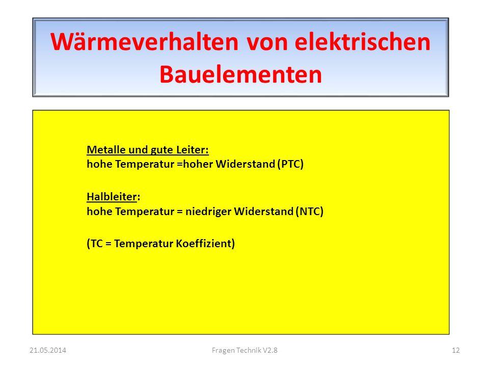 Wärmeverhalten von elektrischen Bauelementen Metalle und gute Leiter: hohe Temperatur =hoher Widerstand (PTC) Halbleiter: hohe Temperatur = niedriger Widerstand (NTC) (TC = Temperatur Koeffizient) 21.05.201412Fragen Technik V2.8