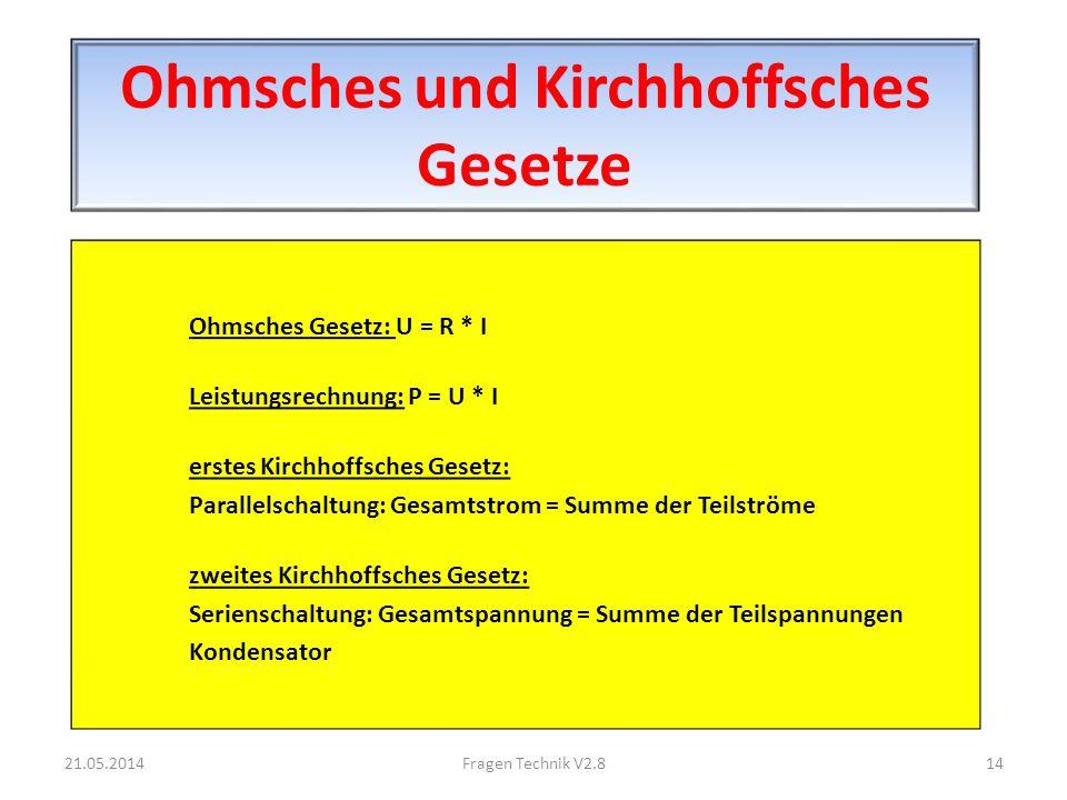 Ohmsches und Kirchhoffsches Gesetze Ohmsches Gesetz: U = R * I Leistungsrechnung: P = U * I erstes Kirchhoffsches Gesetz: Parallelschaltung: Gesamtstrom = Summe der Teilströme zweites Kirchhoffsches Gesetz: Serienschaltung: Gesamtspannung = Summe der Teilspannungen Kondensator 21.05.201414Fragen Technik V2.8