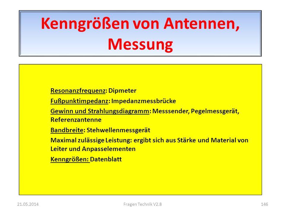 Kenngrößen von Antennen, Messung Resonanzfrequenz: Dipmeter Fußpunktimpedanz: Impedanzmessbrücke Gewinn und Strahlungsdiagramm: Messsender, Pegelmessgerät, Referenzantenne Bandbreite: Stehwellenmessgerät Maximal zulässige Leistung: ergibt sich aus Stärke und Material von Leiter und Anpasselementen Kenngrößen: Datenblatt 21.05.2014146Fragen Technik V2.8