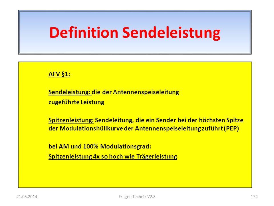 Definition Sendeleistung AFV §1: Sendeleistung: die der Antennenspeiseleitung zugeführte Leistung Spitzenleistung: Sendeleitung, die ein Sender bei der höchsten Spitze der Modulationshüllkurve der Antennenspeiseleitung zuführt (PEP) bei AM und 100% Modulationsgrad: Spitzenleistung 4x so hoch wie Trägerleistung 21.05.2014174Fragen Technik V2.8