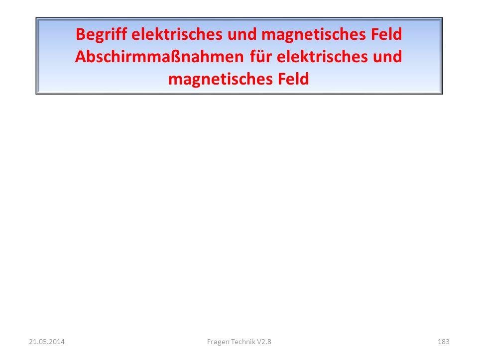 Begriff elektrisches und magnetisches Feld Abschirmmaßnahmen für elektrisches und magnetisches Feld 21.05.2014183Fragen Technik V2.8