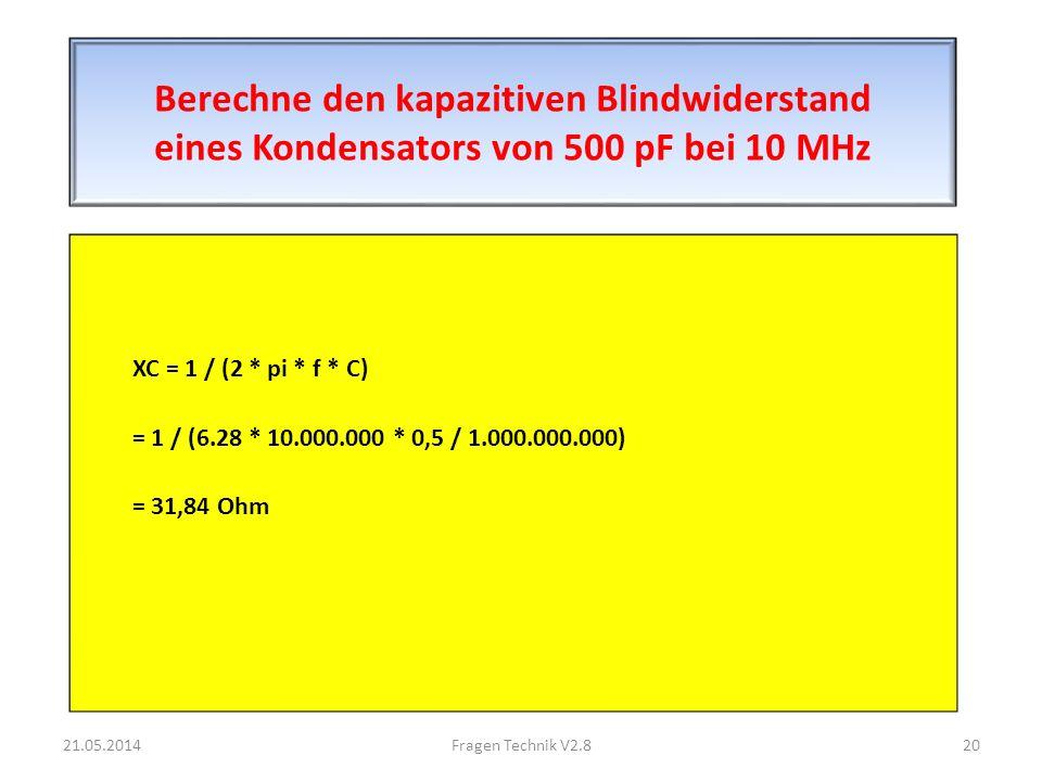Berechne den kapazitiven Blindwiderstand eines Kondensators von 500 pF bei 10 MHz XC = 1 / (2 * pi * f * C) = 1 / (6.28 * 10.000.000 * 0,5 / 1.000.000.000) = 31,84 Ohm 21.05.201420Fragen Technik V2.8
