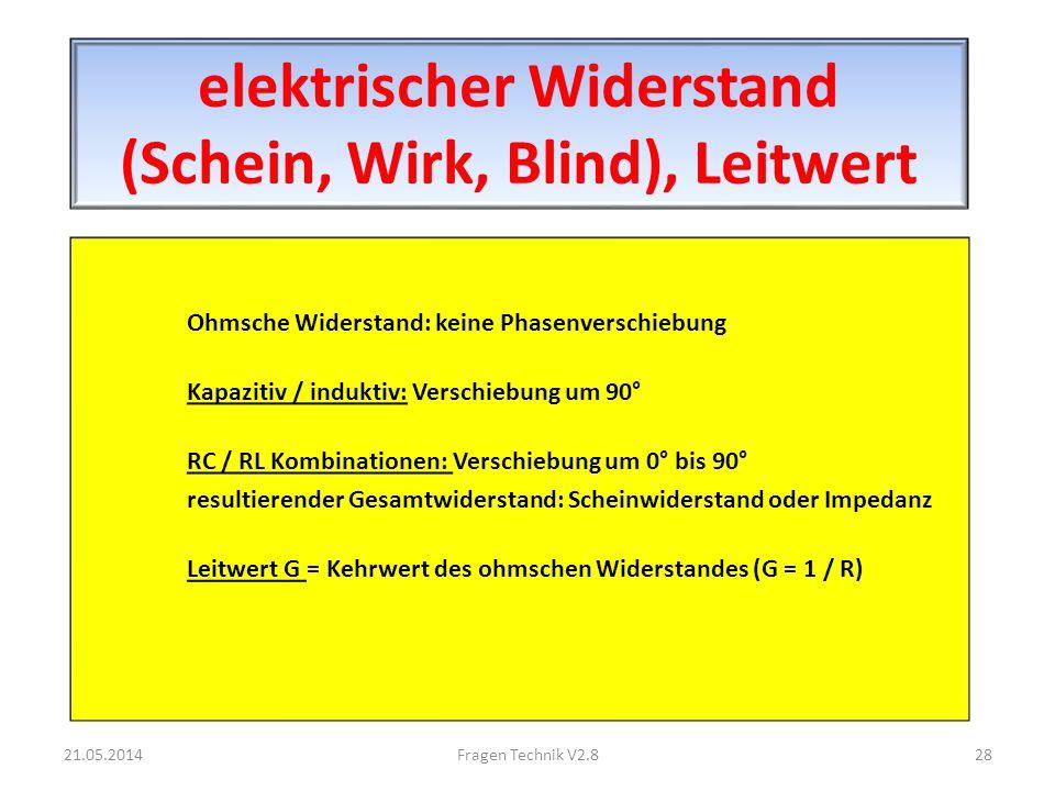 elektrischer Widerstand (Schein, Wirk, Blind), Leitwert Ohmsche Widerstand: keine Phasenverschiebung Kapazitiv / induktiv: Verschiebung um 90° RC / RL Kombinationen: Verschiebung um 0° bis 90° resultierender Gesamtwiderstand: Scheinwiderstand oder Impedanz Leitwert G = Kehrwert des ohmschen Widerstandes (G = 1 / R) 21.05.201428Fragen Technik V2.8