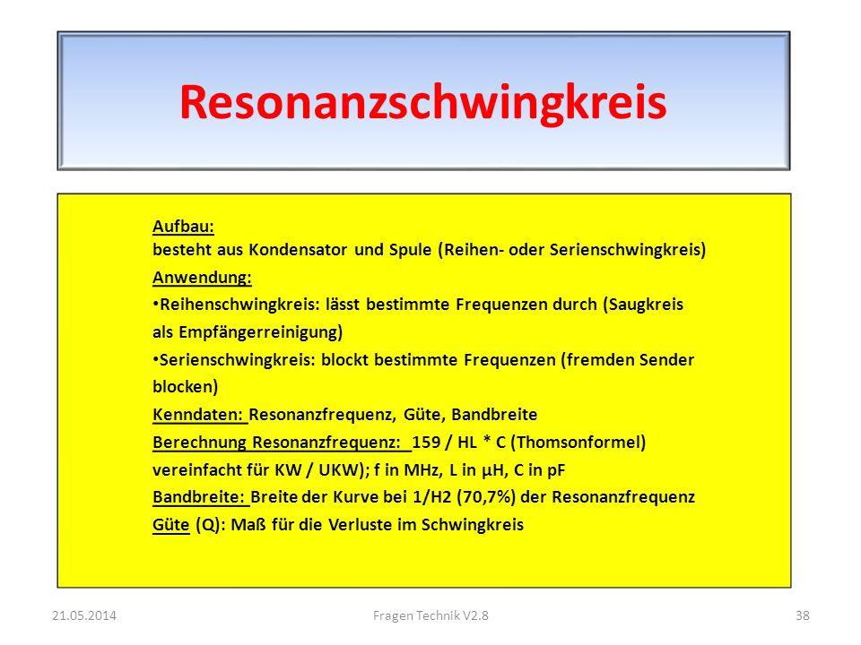 Resonanzschwingkreis Aufbau: besteht aus Kondensator und Spule (Reihen- oder Serienschwingkreis) Anwendung: Reihenschwingkreis: lässt bestimmte Frequenzen durch (Saugkreis als Empfängerreinigung) Serienschwingkreis: blockt bestimmte Frequenzen (fremden Sender blocken) Kenndaten: Resonanzfrequenz, Güte, Bandbreite Berechnung Resonanzfrequenz: 159 / HL * C (Thomsonformel) vereinfacht für KW / UKW); f in MHz, L in μH, C in pF Bandbreite: Breite der Kurve bei 1/H2 (70,7%) der Resonanzfrequenz Güte (Q): Maß für die Verluste im Schwingkreis 21.05.201438Fragen Technik V2.8