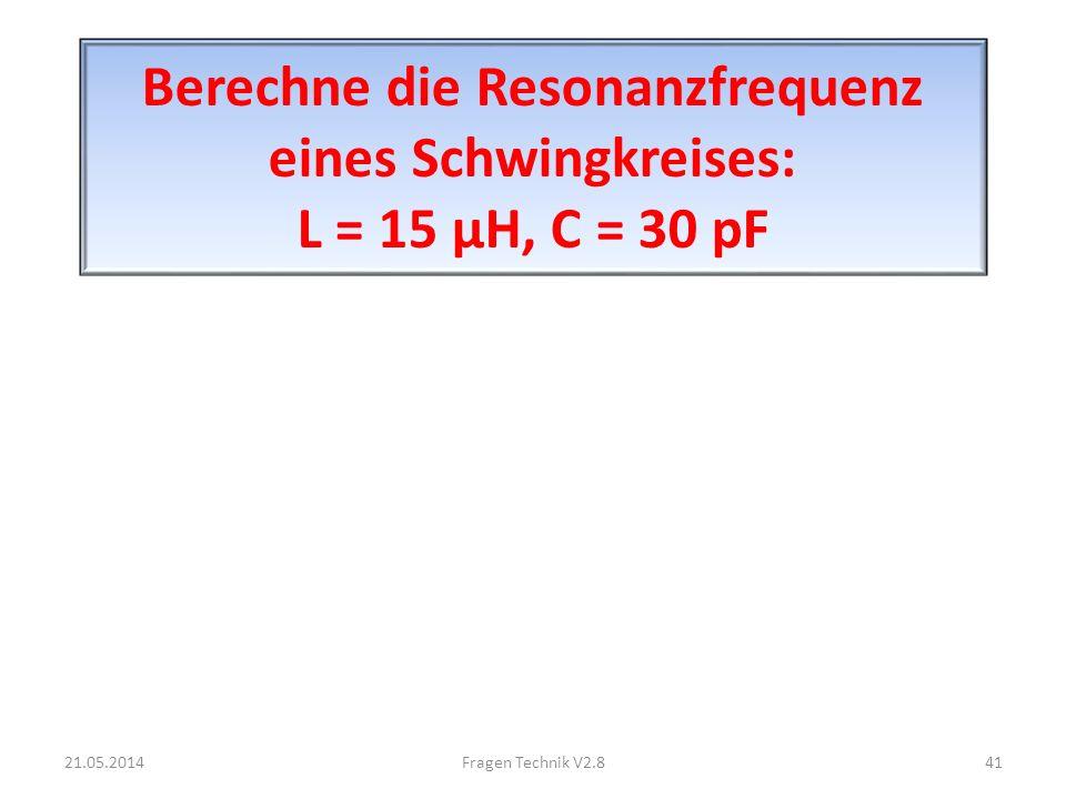 Berechne die Resonanzfrequenz eines Schwingkreises: L = 15 μH, C = 30 pF 21.05.201441Fragen Technik V2.8