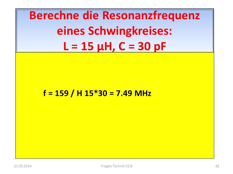 Berechne die Resonanzfrequenz eines Schwingkreises: L = 15 μH, C = 30 pF f = 159 / H 15*30 = 7.49 MHz 21.05.201442Fragen Technik V2.8