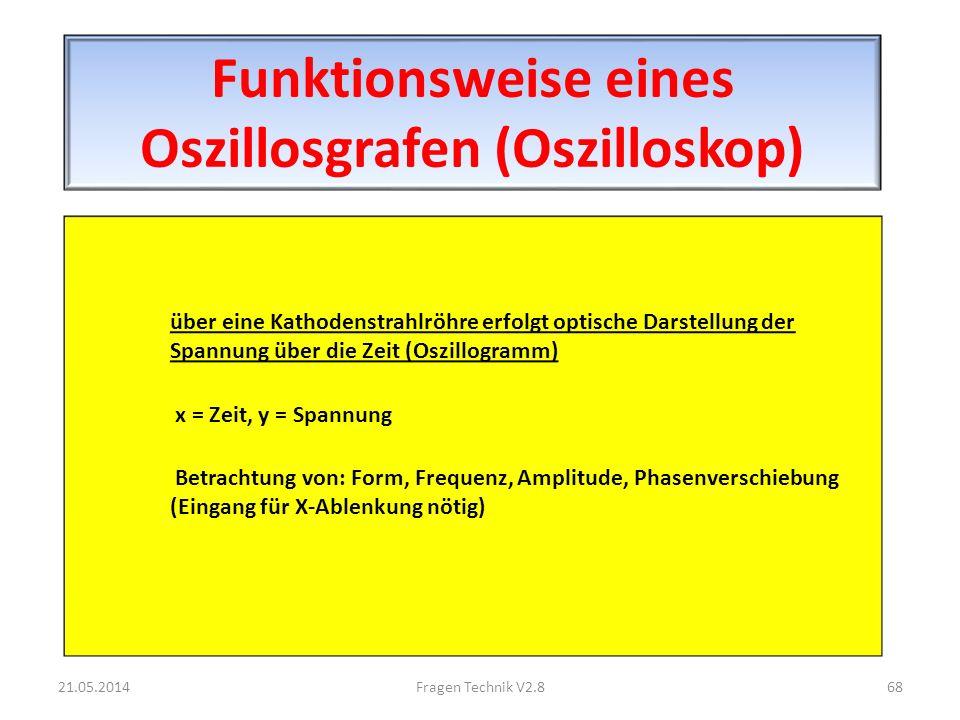 Funktionsweise eines Oszillosgrafen (Oszilloskop) über eine Kathodenstrahlröhre erfolgt optische Darstellung der Spannung über die Zeit (Oszillogramm) x = Zeit, y = Spannung Betrachtung von: Form, Frequenz, Amplitude, Phasenverschiebung (Eingang für X-Ablenkung nötig) 21.05.201468Fragen Technik V2.8