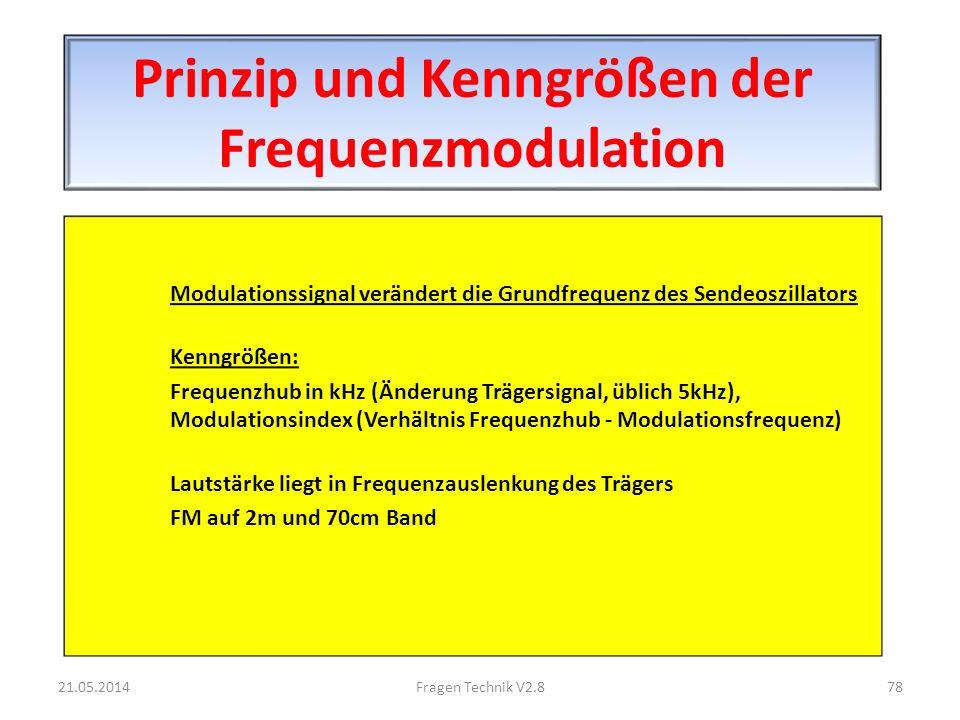 Prinzip und Kenngrößen der Frequenzmodulation Modulationssignal verändert die Grundfrequenz des Sendeoszillators Kenngrößen: Frequenzhub in kHz (Änderung Trägersignal, üblich 5kHz), Modulationsindex (Verhältnis Frequenzhub - Modulationsfrequenz) Lautstärke liegt in Frequenzauslenkung des Trägers FM auf 2m und 70cm Band 21.05.201478Fragen Technik V2.8